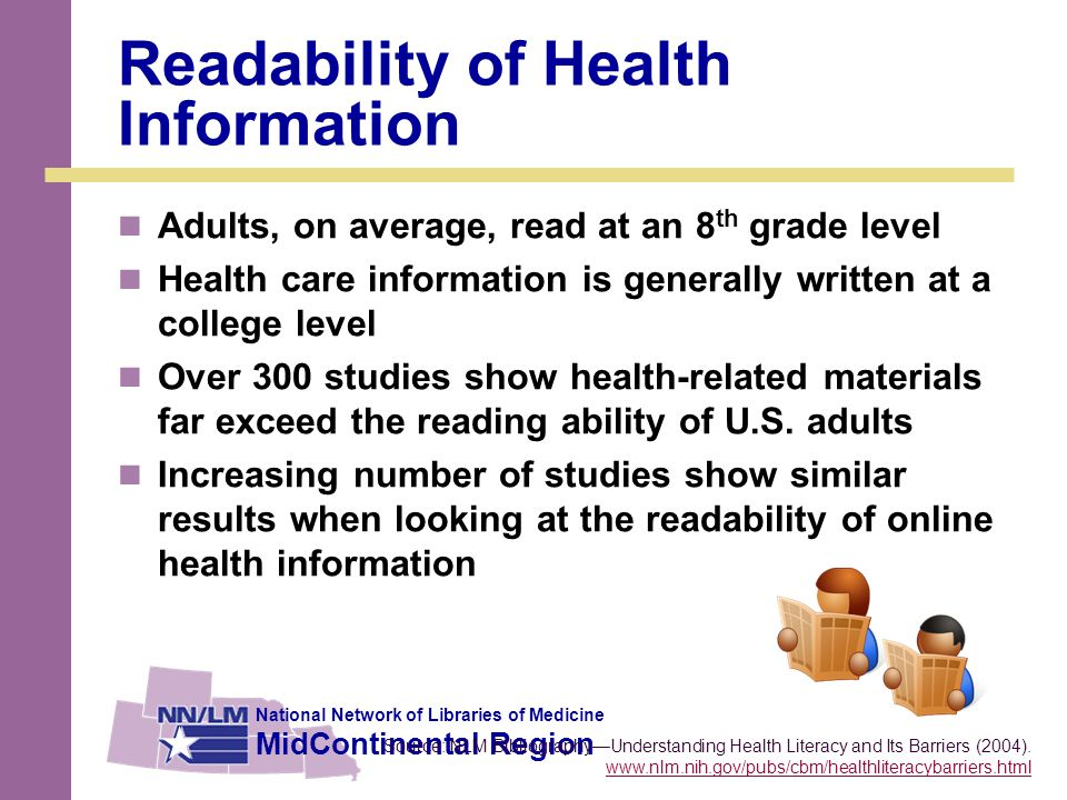National Network of Libraries of Medicine MidContinental Region Readability of Health Information Adults, on average, read at an 8 th grade level Health care information is generally written at a college level Over 300 studies show health-related materials far exceed the reading ability of U.S.