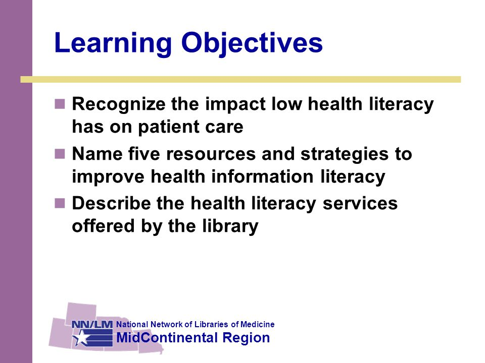 National Network of Libraries of Medicine MidContinental Region Learning Objectives Recognize the impact low health literacy has on patient care Name five resources and strategies to improve health information literacy Describe the health literacy services offered by the library