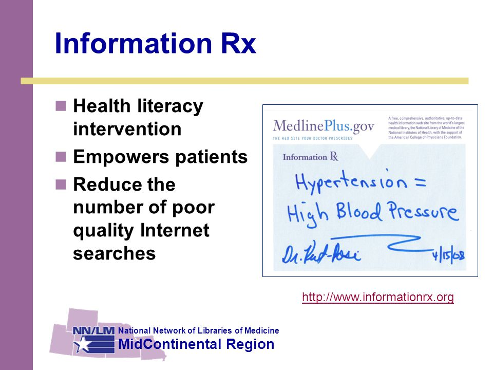 National Network of Libraries of Medicine MidContinental Region Information Rx Health literacy intervention Empowers patients Reduce the number of poor quality Internet searches http://www.informationrx.org