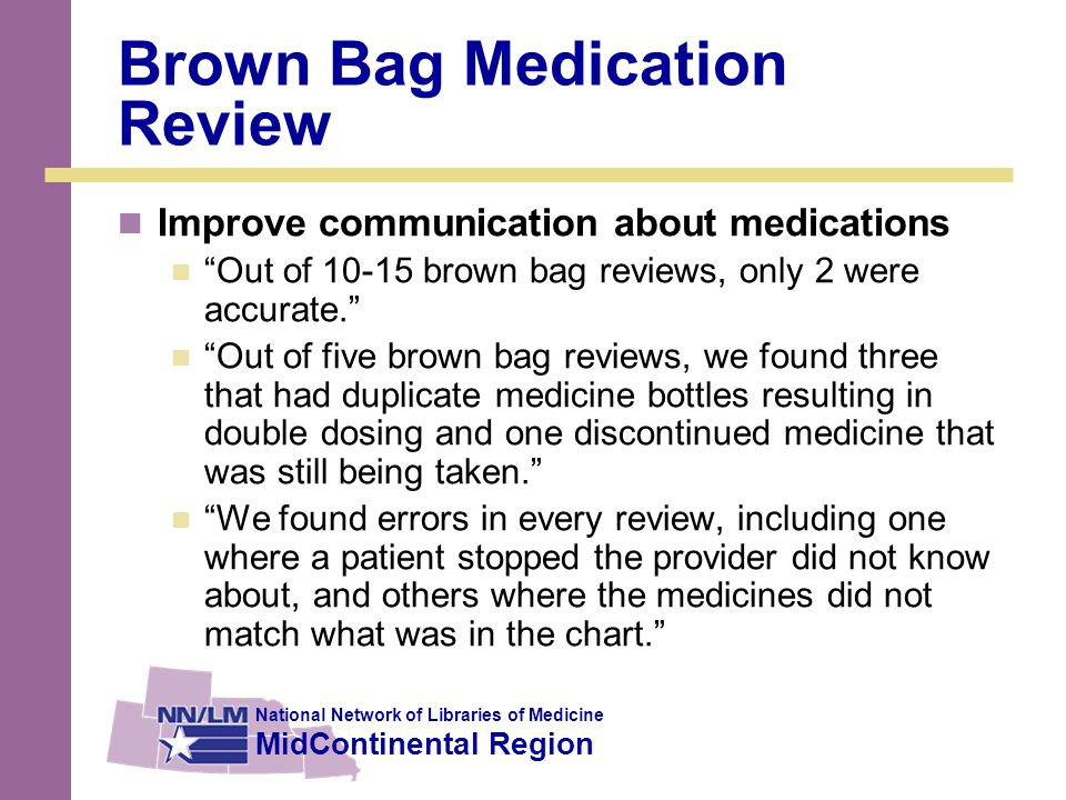 National Network of Libraries of Medicine MidContinental Region Brown Bag Medication Review Improve communication about medications Out of 10-15 brown bag reviews, only 2 were accurate. Out of five brown bag reviews, we found three that had duplicate medicine bottles resulting in double dosing and one discontinued medicine that was still being taken. We found errors in every review, including one where a patient stopped the provider did not know about, and others where the medicines did not match what was in the chart.