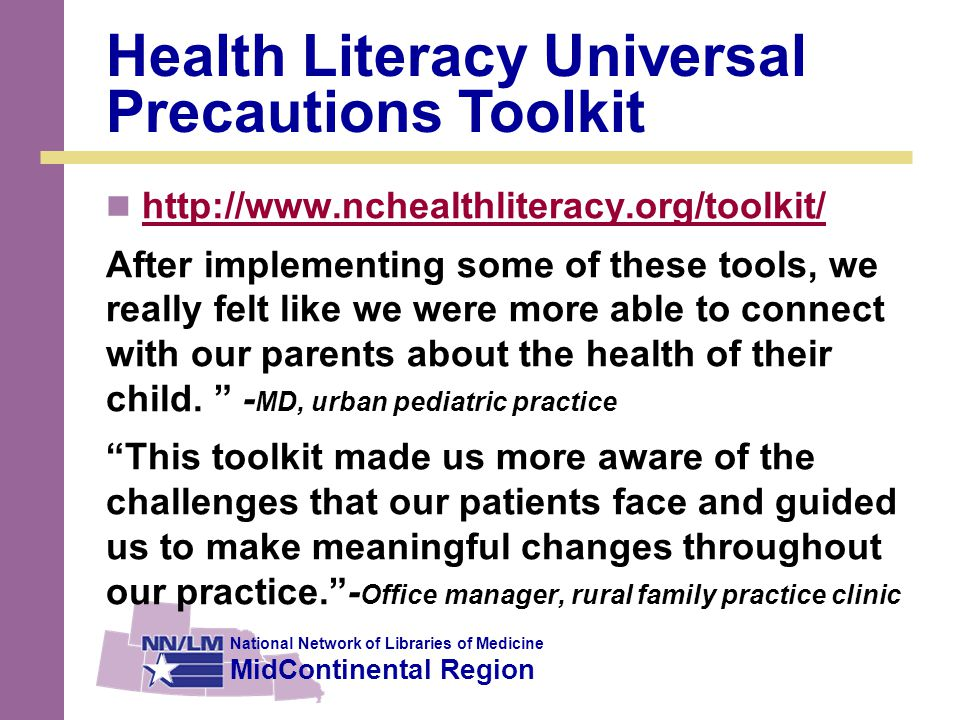 National Network of Libraries of Medicine MidContinental Region Health Literacy Universal Precautions Toolkit http://www.nchealthliteracy.org/toolkit/ After implementing some of these tools, we really felt like we were more able to connect with our parents about the health of their child.