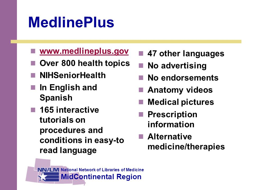 National Network of Libraries of Medicine MidContinental Region MedlinePlus www.medlineplus.gov Over 800 health topics NIHSeniorHealth In English and Spanish 165 interactive tutorials on procedures and conditions in easy-to read language 47 other languages No advertising No endorsements Anatomy videos Medical pictures Prescription information Alternative medicine/therapies