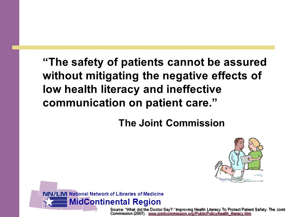 National Network of Libraries of Medicine MidContinental Region The safety of patients cannot be assured without mitigating the negative effects of low health literacy and ineffective communication on patient care. The Joint Commission Source: What did the Doctor Say?: Improving Health Literacy To Protect Patient Safety.
