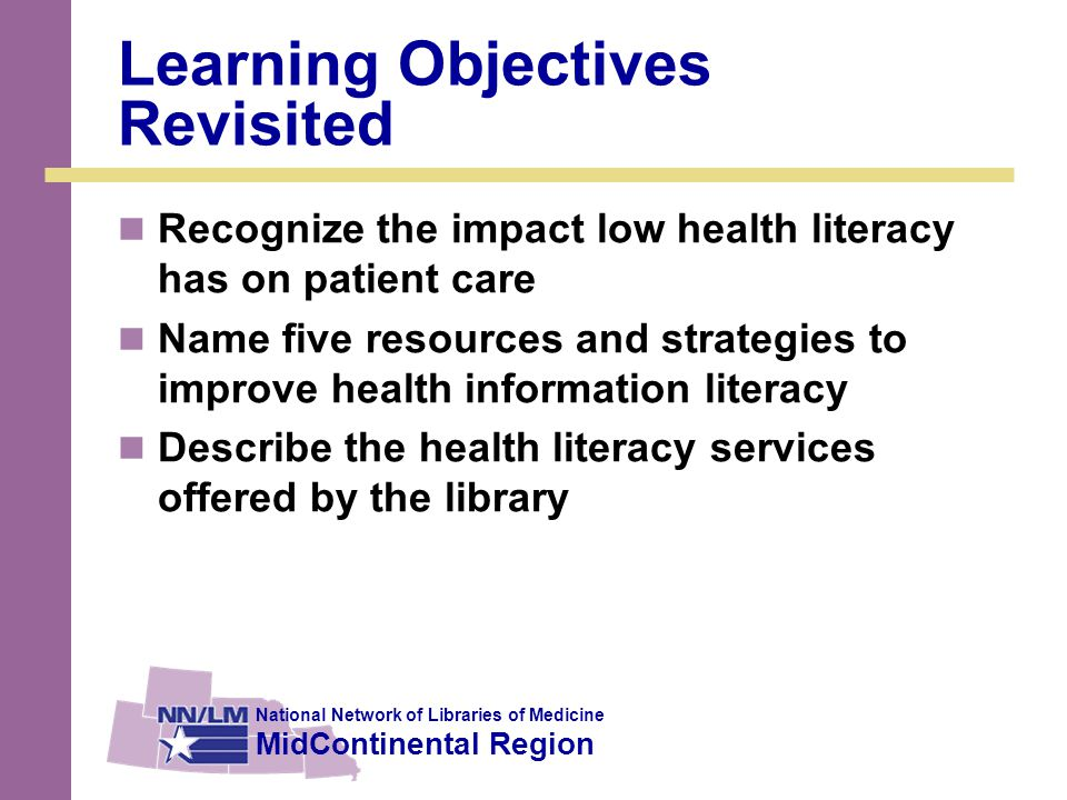 National Network of Libraries of Medicine MidContinental Region Learning Objectives Revisited Recognize the impact low health literacy has on patient care Name five resources and strategies to improve health information literacy Describe the health literacy services offered by the library
