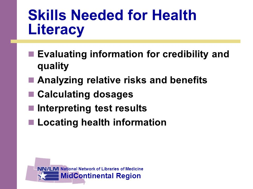 National Network of Libraries of Medicine MidContinental Region Skills Also Include Visually literate (able to understand graphs or other visual information) Computer literate (able to operate a computer) Information literate (able to obtain and apply relevant information) Numerically or computationally literate (able to calculate or reason numerically)