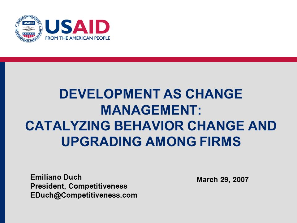 DEVELOPMENT AS CHANGE MANAGEMENT: CATALYZING BEHAVIOR CHANGE AND UPGRADING AMONG FIRMS Emiliano Duch President, Competitiveness EDuch@Competitiveness.com March 29, 2007