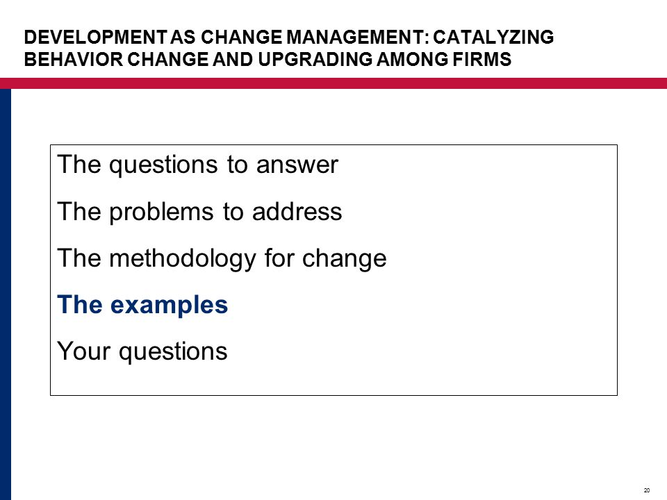 20 The questions to answer The problems to address The methodology for change The examples Your questions DEVELOPMENT AS CHANGE MANAGEMENT: CATALYZING BEHAVIOR CHANGE AND UPGRADING AMONG FIRMS