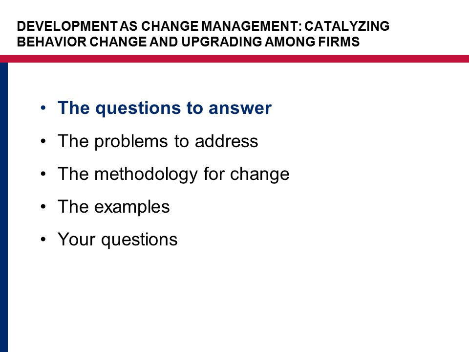 The questions to answer The problems to address The methodology for change The examples Your questions DEVELOPMENT AS CHANGE MANAGEMENT: CATALYZING BEHAVIOR CHANGE AND UPGRADING AMONG FIRMS