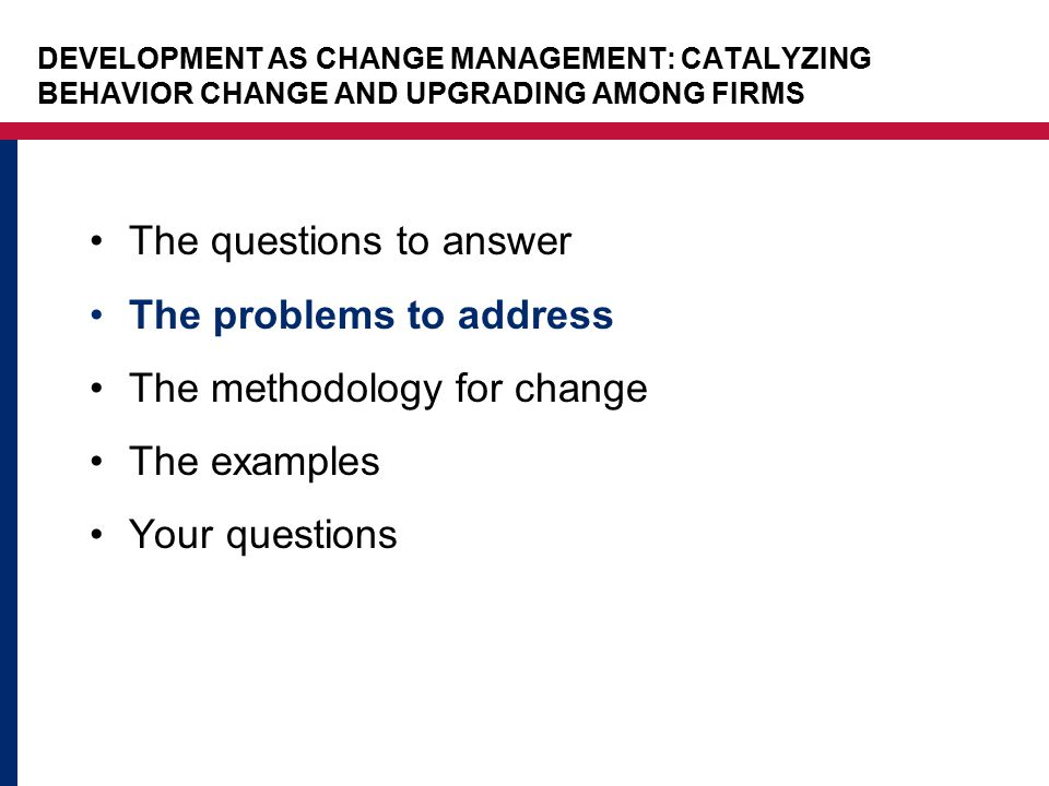 The questions to answer The problems to address The methodology for change The examples Your questions DEVELOPMENT AS CHANGE MANAGEMENT: CATALYZING BE