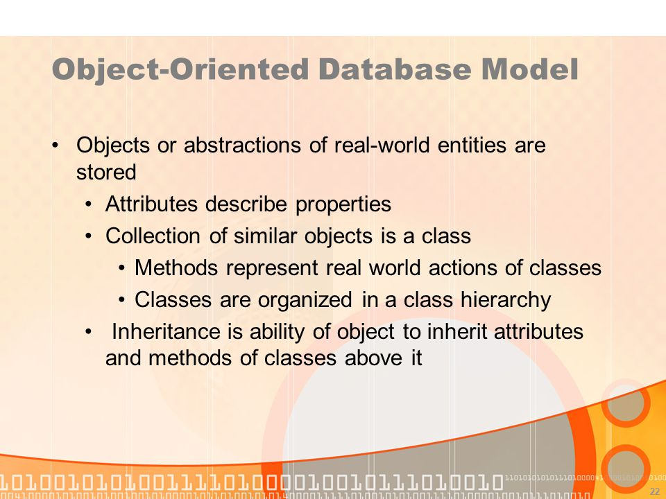 22 Object-Oriented Database Model Objects or abstractions of real-world entities are stored Attributes describe properties Collection of similar objec