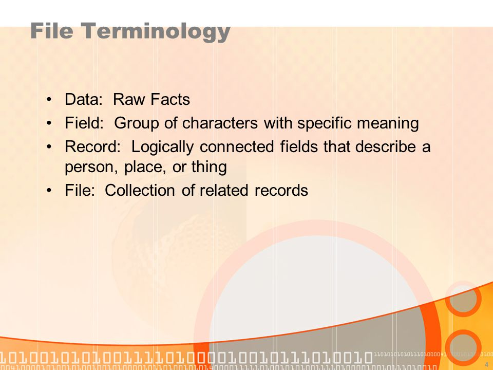 4 File Terminology Data: Raw Facts Field: Group of characters with specific meaning Record: Logically connected fields that describe a person, place,