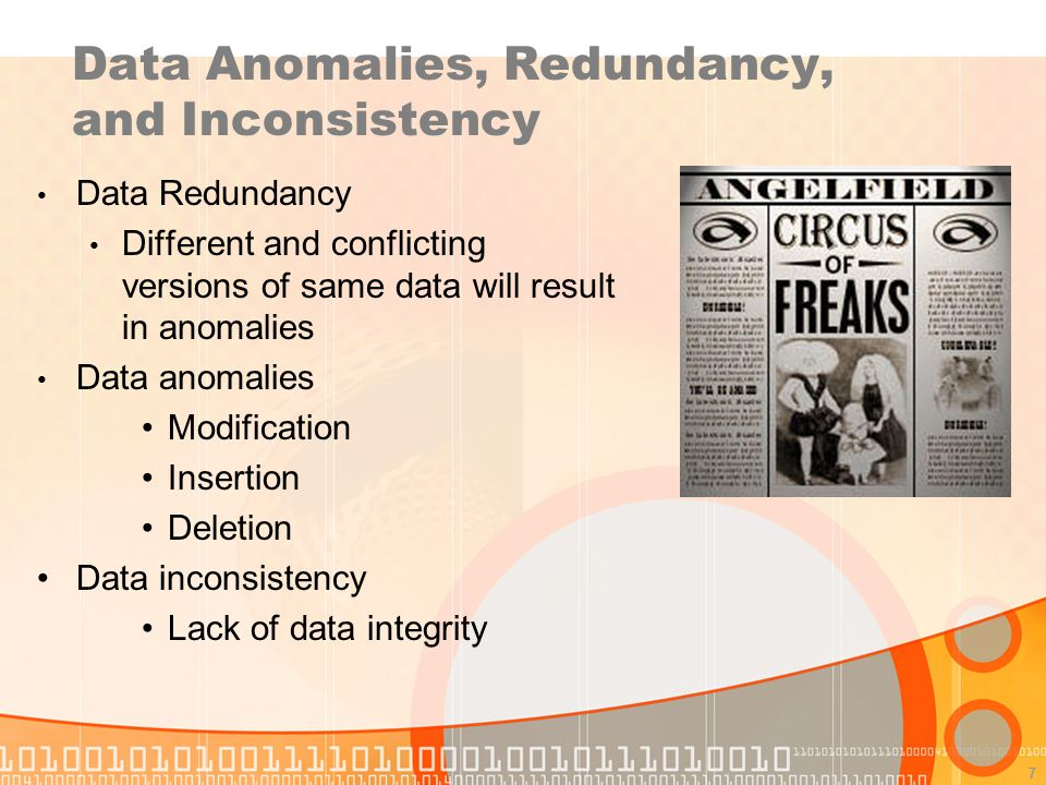 7 Data Anomalies, Redundancy, and Inconsistency Data Redundancy Different and conflicting versions of same data will result in anomalies Data anomalie