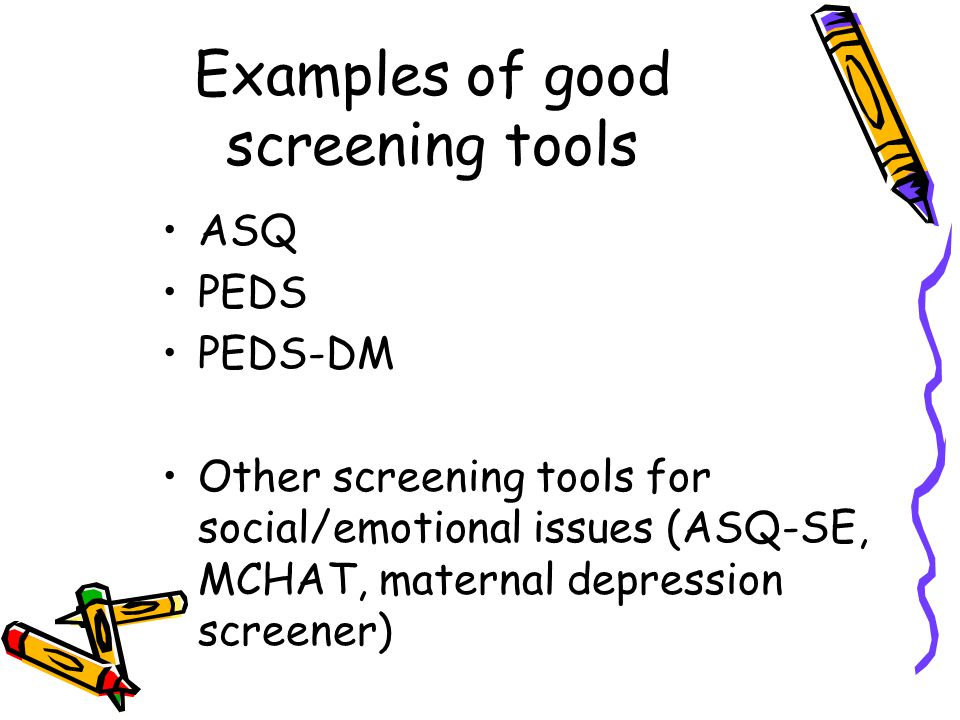 Examples of good screening tools ASQ PEDS PEDS-DM Other screening tools for social/emotional issues (ASQ-SE, MCHAT, maternal depression screener)