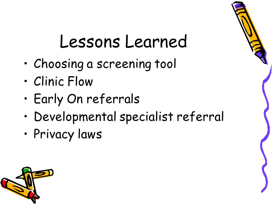 Lessons Learned Choosing a screening tool Clinic Flow Early On referrals Developmental specialist referral Privacy laws