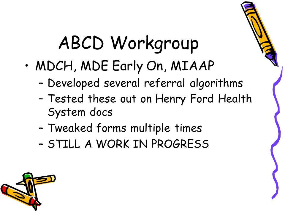 ABCD Workgroup MDCH, MDE Early On, MIAAP –Developed several referral algorithms –Tested these out on Henry Ford Health System docs –Tweaked forms multiple times –STILL A WORK IN PROGRESS