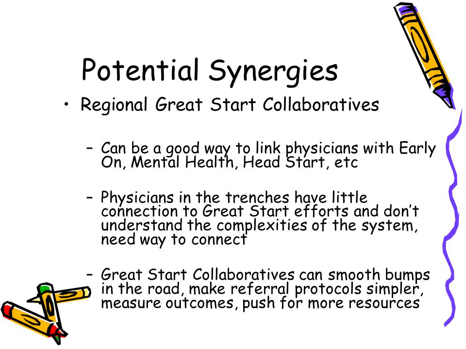 Potential Synergies Regional Great Start Collaboratives –Can be a good way to link physicians with Early On, Mental Health, Head Start, etc –Physicians in the trenches have little connection to Great Start efforts and don't understand the complexities of the system, need way to connect –Great Start Collaboratives can smooth bumps in the road, make referral protocols simpler, measure outcomes, push for more resources
