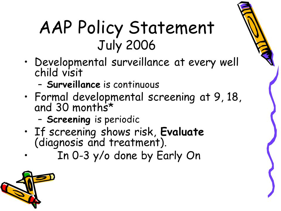 AAP Policy Statement July 2006 Developmental surveillance at every well child visit –Surveillance is continuous Formal developmental screening at 9, 18, and 30 months* –Screening is periodic If screening shows risk, Evaluate (diagnosis and treatment).