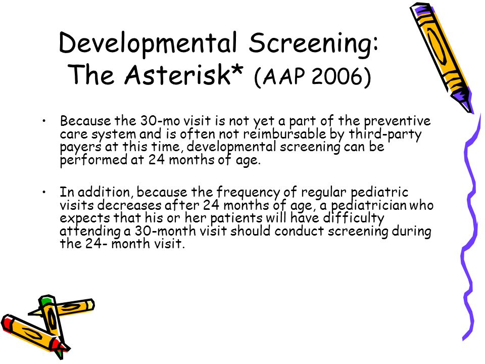 Developmental Screening: The Asterisk* (AAP 2006) Because the 30-mo visit is not yet a part of the preventive care system and is often not reimbursable by third-party payers at this time, developmental screening can be performed at 24 months of age.