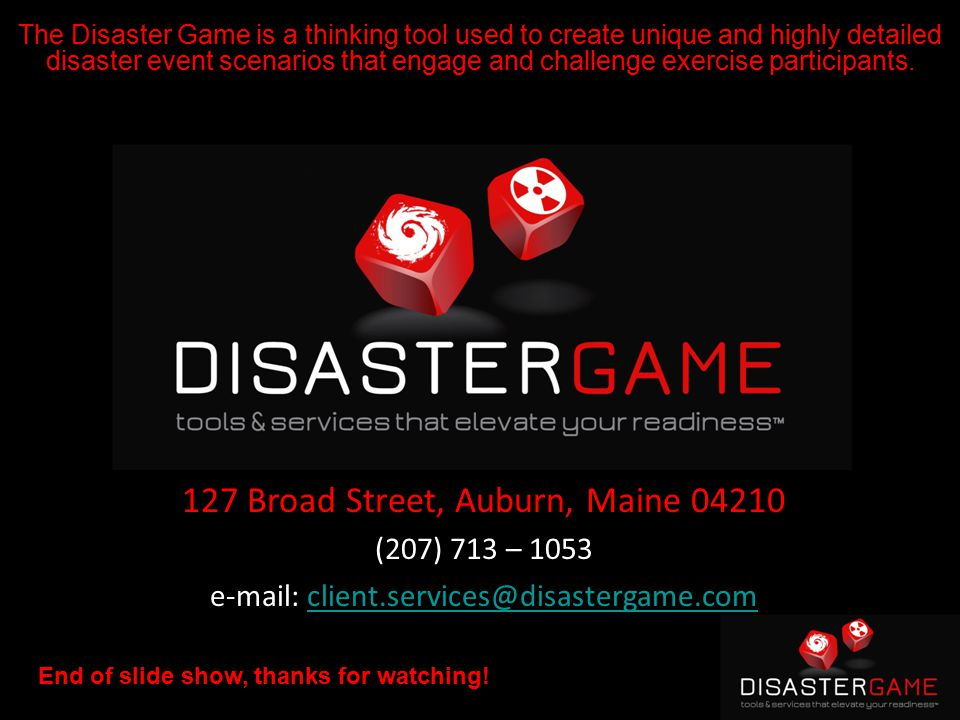 127 Broad Street, Auburn, Maine 04210 (207) 713 – 1053 e-mail: client.services@disastergame.comclient.services@disastergame.com End of slide show, thanks for watching.