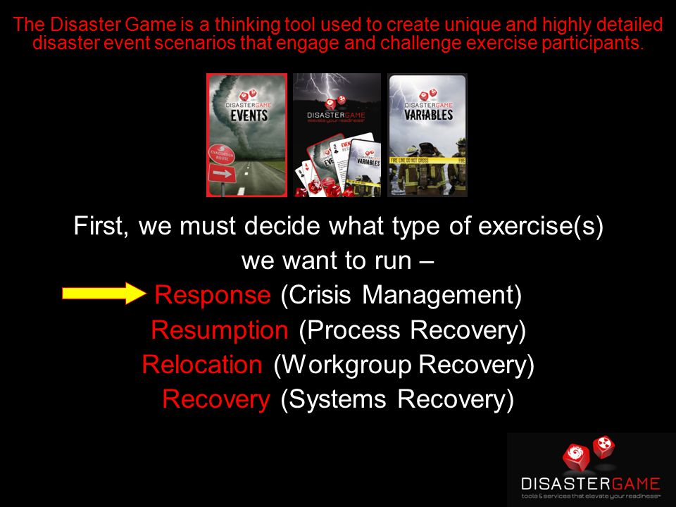 First, we must decide what type of exercise(s) we want to run – Response (Crisis Management) Resumption (Process Recovery) Relocation (Workgroup Recovery) Recovery (Systems Recovery) The Disaster Game is a thinking tool used to create unique and highly detailed disaster event scenarios that engage and challenge exercise participants.