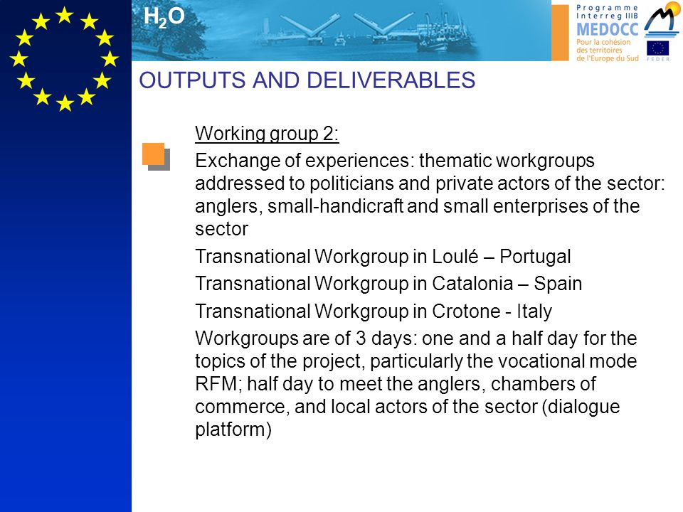 H2OH2O Working group 2: Exchange of experiences: thematic workgroups addressed to politicians and private actors of the sector: anglers, small-handicraft and small enterprises of the sector Transnational Workgroup in Loulé – Portugal Transnational Workgroup in Catalonia – Spain Transnational Workgroup in Crotone - Italy Workgroups are of 3 days: one and a half day for the topics of the project, particularly the vocational mode RFM; half day to meet the anglers, chambers of commerce, and local actors of the sector (dialogue platform) OUTPUTS AND DELIVERABLES