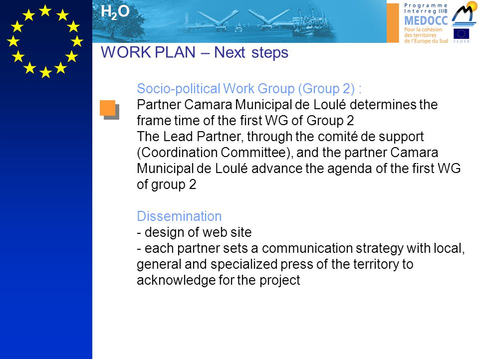 H2OH2O WORK PLAN – Next steps Socio-political Work Group (Group 2) : Partner Camara Municipal de Loulé determines the frame time of the first WG of Group 2 The Lead Partner, through the comité de support (Coordination Committee), and the partner Camara Municipal de Loulé advance the agenda of the first WG of group 2 Dissemination - design of web site - each partner sets a communication strategy with local, general and specialized press of the territory to acknowledge for the project
