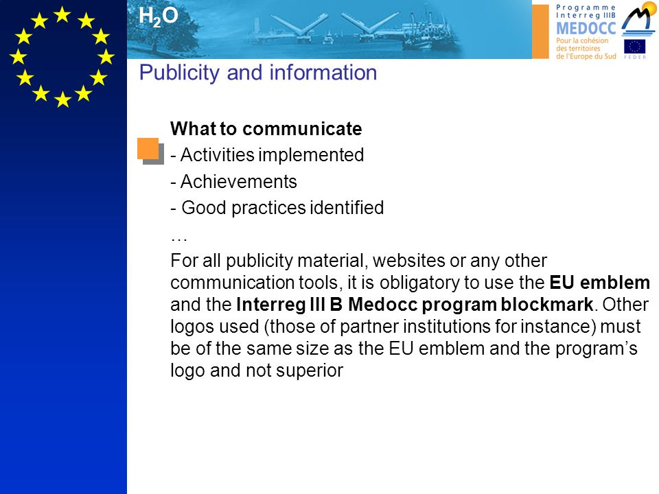 H2OH2O Publicity and information What to communicate - Activities implemented - Achievements - Good practices identified … For all publicity material, websites or any other communication tools, it is obligatory to use the EU emblem and the Interreg III B Medocc program blockmark.