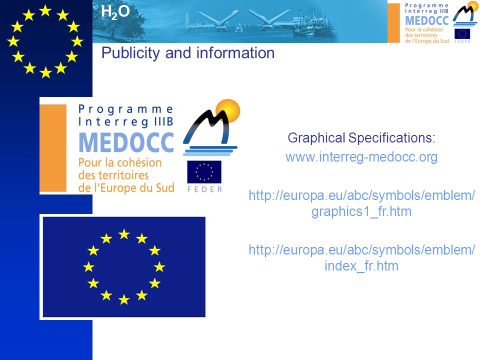 H2OH2O Publicity and information Graphical Specifications: www.interreg-medocc.org http://europa.eu/abc/symbols/emblem/ graphics1_fr.htm http://europa.eu/abc/symbols/emblem/ index_fr.htm