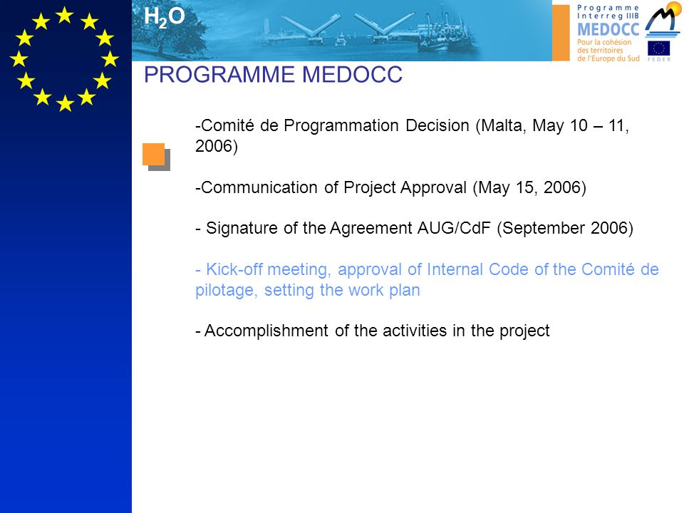 H2OH2O PROGRAMME MEDOCC -Comité de Programmation Decision (Malta, May 10 – 11, 2006) -Communication of Project Approval (May 15, 2006) - Signature of the Agreement AUG/CdF (September 2006) - Kick-off meeting, approval of Internal Code of the Comité de pilotage, setting the work plan - Accomplishment of the activities in the project