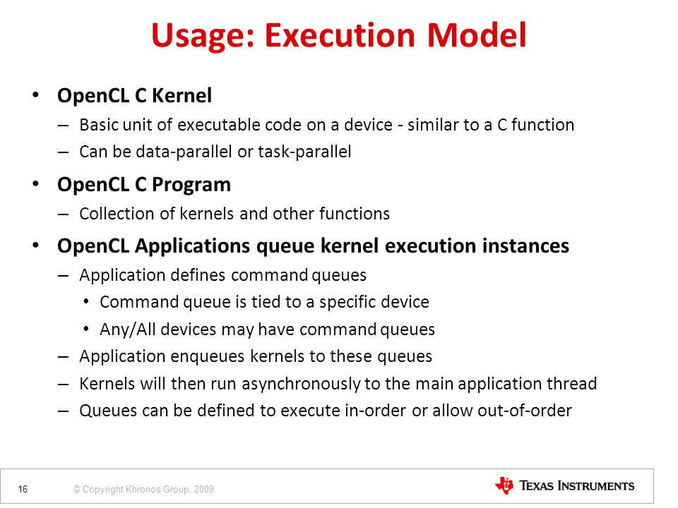 © Copyright Khronos Group, 2009 OpenCL C Kernel – Basic unit of executable code on a device - similar to a C function – Can be data-parallel or task-parallel OpenCL C Program – Collection of kernels and other functions OpenCL Applications queue kernel execution instances – Application defines command queues Command queue is tied to a specific device Any/All devices may have command queues – Application enqueues kernels to these queues – Kernels will then run asynchronously to the main application thread – Queues can be defined to execute in-order or allow out-of-order 16 Usage: Execution Model
