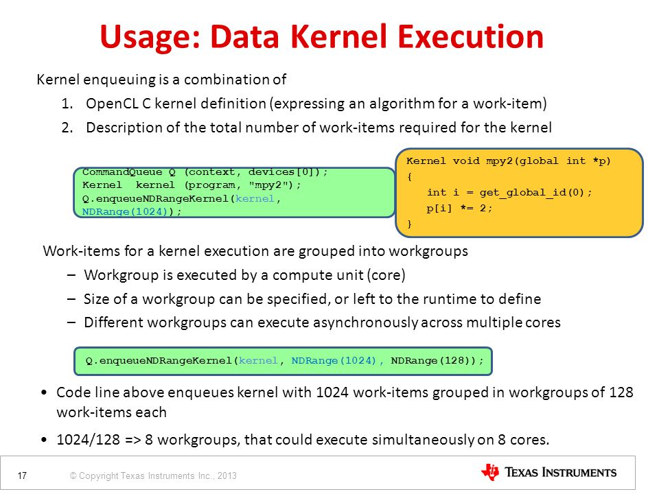 © Copyright Texas Instruments Inc., 2013 Usage: Data Kernel Execution Kernel enqueuing is a combination of 1.OpenCL C kernel definition (expressing an