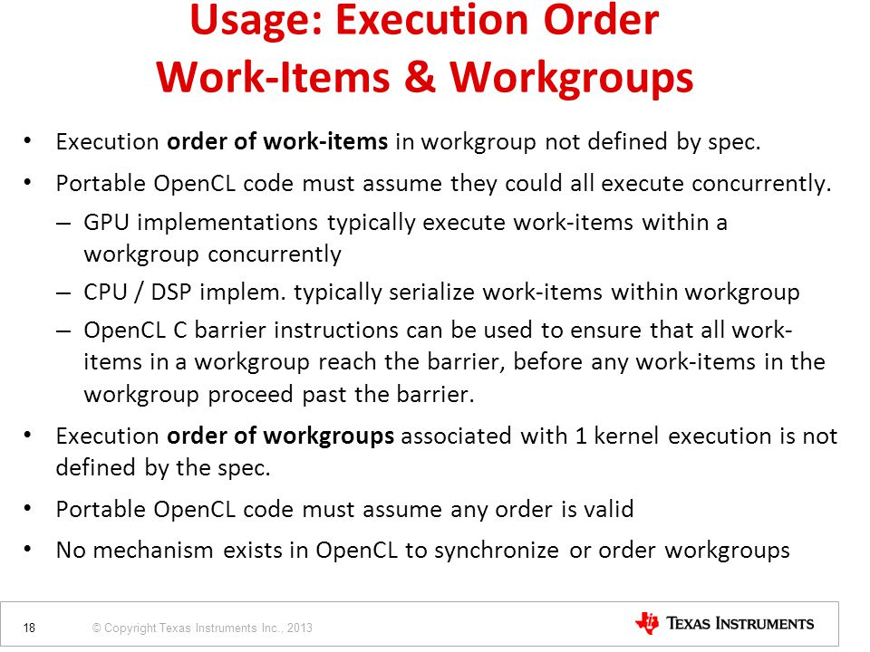 © Copyright Texas Instruments Inc., 2013 Execution order of work-items in workgroup not defined by spec. Portable OpenCL code must assume they could a