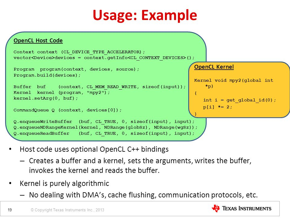 © Copyright Texas Instruments Inc., 2013 OpenCL Host Code Context context (CL_DEVICE_TYPE_ACCELERATOR); vector devices = context.getInfo (); Program p