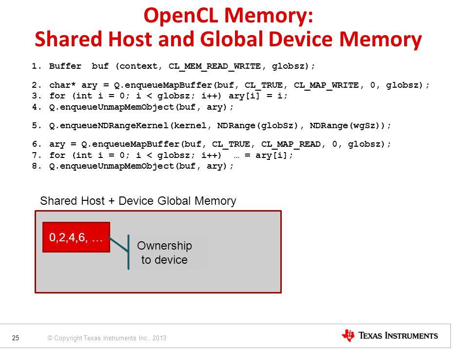 © Copyright Texas Instruments Inc., 2013 OpenCL Memory: Shared Host and Global Device Memory 1.Buffer buf (context, CL_MEM_READ_WRITE, globsz); 2.char* ary = Q.enqueueMapBuffer(buf, CL_TRUE, CL_MAP_WRITE, 0, globsz); 3.for (int i = 0; i < globsz; i++) ary[i] = i; 4.Q.enqueueUnmapMemObject(buf, ary); 5.Q.enqueueNDRangeKernel(kernel, NDRange(globSz), NDRange(wgSz)); 6.ary = Q.enqueueMapBuffer(buf, CL_TRUE, CL_MAP_READ, 0, globsz); 7.for (int i = 0; i < globsz; i++) … = ary[i]; 8.Q.enqueueUnmapMemObject(buf, ary); 25 Shared Host + Device Global Memory 0,1,2,3, …0,2,4,6, … Ownership to host Ownership to device Ownership to host Ownership to device