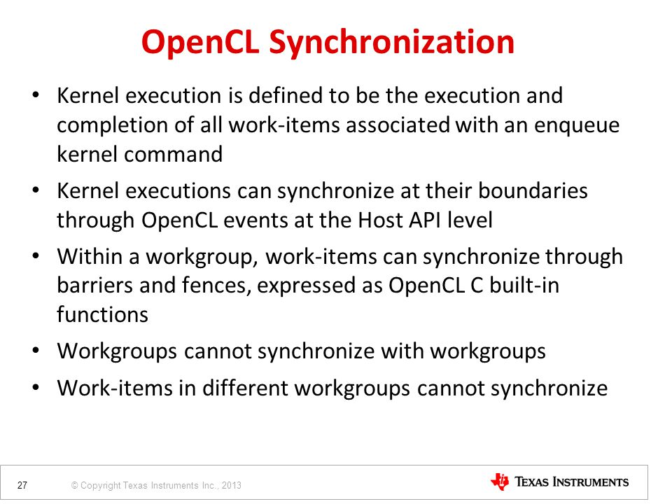 © Copyright Texas Instruments Inc., 2013 OpenCL Synchronization Kernel execution is defined to be the execution and completion of all work-items associated with an enqueue kernel command Kernel executions can synchronize at their boundaries through OpenCL events at the Host API level Within a workgroup, work-items can synchronize through barriers and fences, expressed as OpenCL C built-in functions Workgroups cannot synchronize with workgroups Work-items in different workgroups cannot synchronize 27