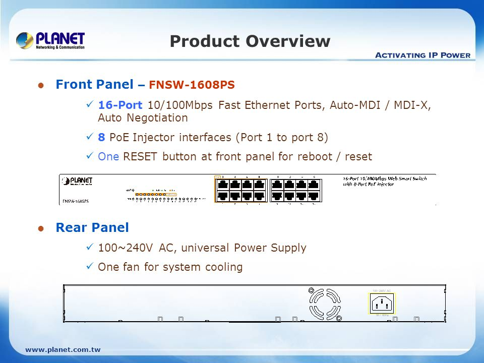 www.planet.com.tw Product Overview Front Panel – FGSW-1828PS 16-Port 10/100Mbps Fast Ethernet Ports, Auto-MDI / MDI-X, Auto Negotiation 8 PoE Injector interfaces (Port 1 to port 8) Two Gigabit TP / SFP combo interfaces One RESET button at front panel for reboot / reset Rear Panel 100~240V AC, universal Power Supply One fan for system cooling