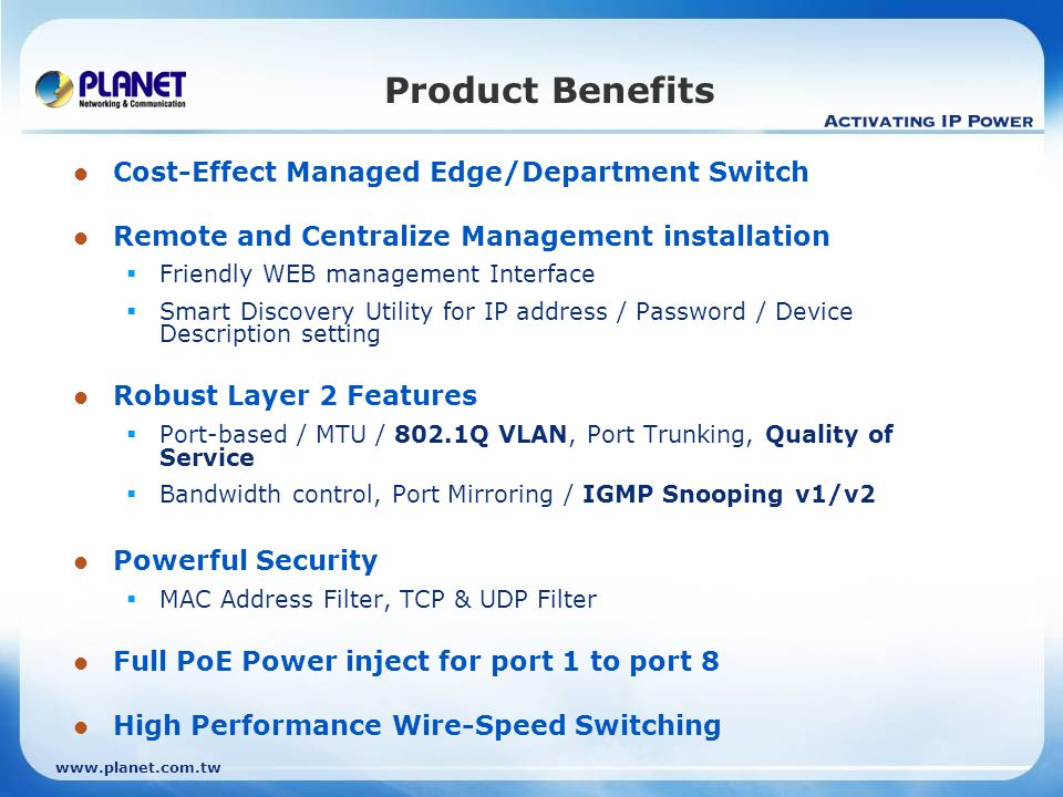 www.planet.com.tw Product Benefits Cost-Effect Managed Edge/Department Switch Remote and Centralize Management installation  Friendly WEB management