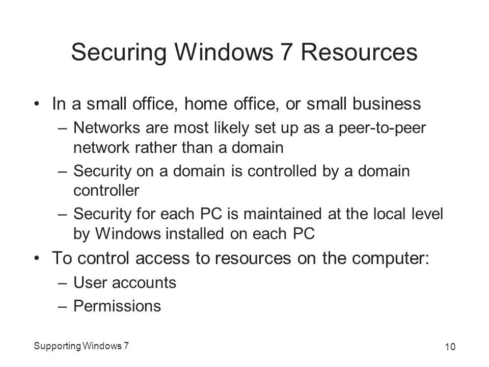 Supporting Windows 7 Securing Windows 7 Resources In a small office, home office, or small business –Networks are most likely set up as a peer-to-peer network rather than a domain –Security on a domain is controlled by a domain controller –Security for each PC is maintained at the local level by Windows installed on each PC To control access to resources on the computer: –User accounts –Permissions 10