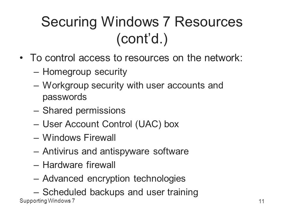 Supporting Windows 7 Securing Windows 7 Resources (cont'd.) To control access to resources on the network: –Homegroup security –Workgroup security wit