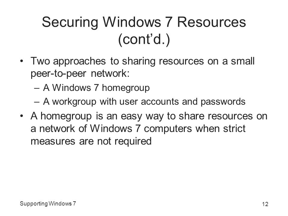 Supporting Windows 7 Securing Windows 7 Resources (cont'd.) Two approaches to sharing resources on a small peer-to-peer network: –A Windows 7 homegroup –A workgroup with user accounts and passwords A homegroup is an easy way to share resources on a network of Windows 7 computers when strict measures are not required 12