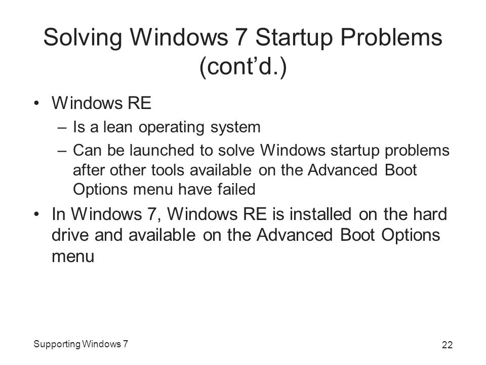Supporting Windows 7 Solving Windows 7 Startup Problems (cont'd.) Windows RE –Is a lean operating system –Can be launched to solve Windows startup pro