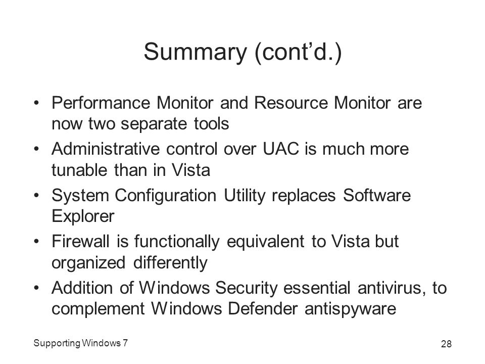 Supporting Windows 7 Summary (cont'd.) Performance Monitor and Resource Monitor are now two separate tools Administrative control over UAC is much more tunable than in Vista System Configuration Utility replaces Software Explorer Firewall is functionally equivalent to Vista but organized differently Addition of Windows Security essential antivirus, to complement Windows Defender antispyware 28