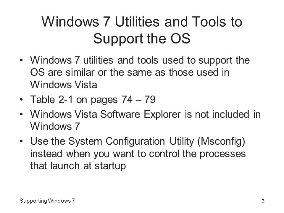 Supporting Windows 7 Windows 7 Utilities and Tools to Support the OS Windows 7 utilities and tools used to support the OS are similar or the same as those used in Windows Vista Table 2-1 on pages 74 – 79 Windows Vista Software Explorer is not included in Windows 7 Use the System Configuration Utility (Msconfig) instead when you want to control the processes that launch at startup 3
