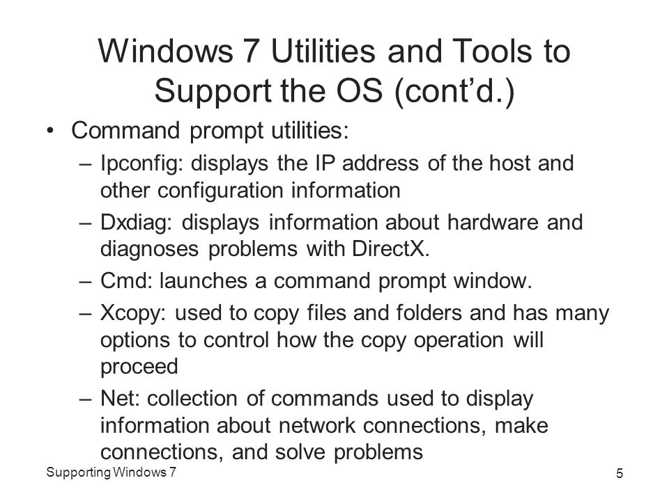 Supporting Windows 7 Windows 7 Utilities and Tools to Support the OS (cont'd.) Command prompt utilities: –Ipconfig: displays the IP address of the host and other configuration information –Dxdiag: displays information about hardware and diagnoses problems with DirectX.