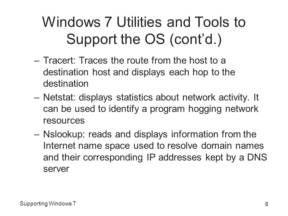 Supporting Windows 7 Windows 7 Utilities and Tools to Support the OS (cont'd.) –Tracert: Traces the route from the host to a destination host and displays each hop to the destination –Netstat: displays statistics about network activity.