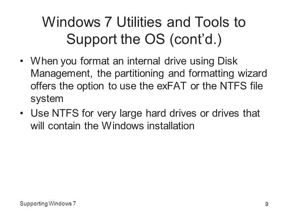 Supporting Windows 7 Windows 7 Utilities and Tools to Support the OS (cont'd.) When you format an internal drive using Disk Management, the partitioning and formatting wizard offers the option to use the exFAT or the NTFS file system Use NTFS for very large hard drives or drives that will contain the Windows installation 9