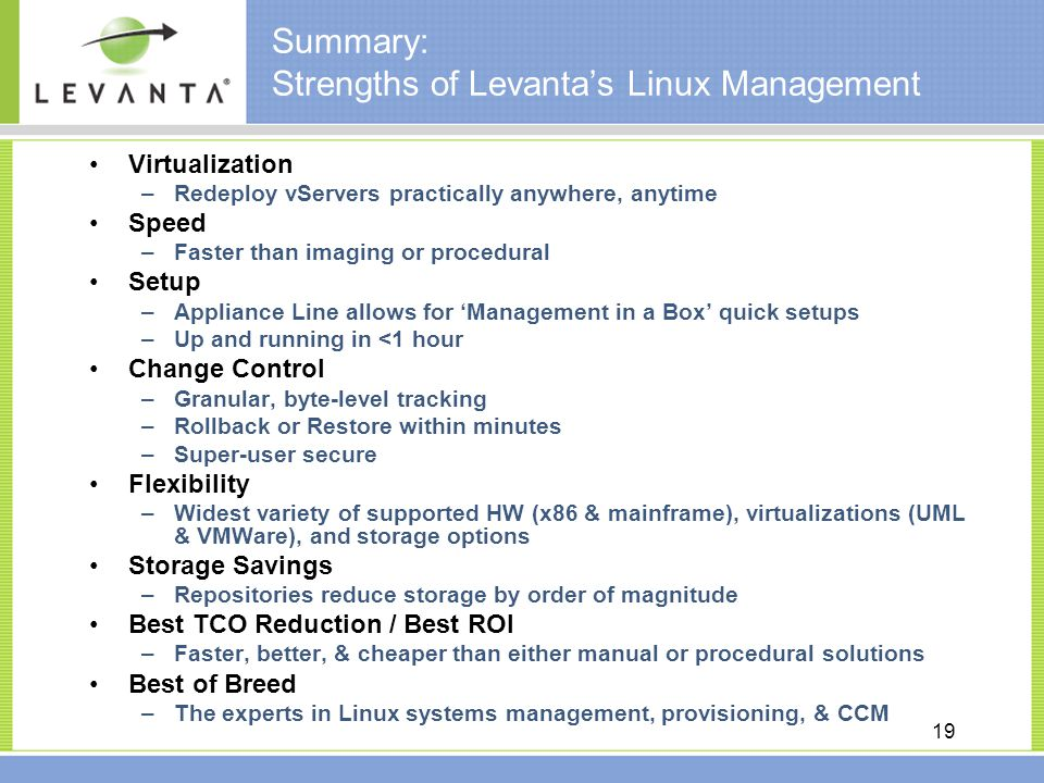 19 Summary: Strengths of Levanta's Linux Management Virtualization –Redeploy vServers practically anywhere, anytime Speed –Faster than imaging or procedural Setup –Appliance Line allows for 'Management in a Box' quick setups –Up and running in <1 hour Change Control –Granular, byte-level tracking –Rollback or Restore within minutes –Super-user secure Flexibility –Widest variety of supported HW (x86 & mainframe), virtualizations (UML & VMWare), and storage options Storage Savings –Repositories reduce storage by order of magnitude Best TCO Reduction / Best ROI –Faster, better, & cheaper than either manual or procedural solutions Best of Breed –The experts in Linux systems management, provisioning, & CCM
