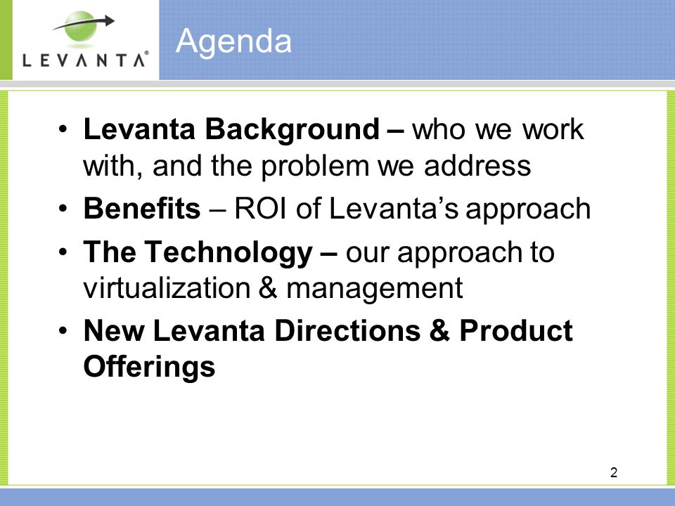 2 Agenda Levanta Background – who we work with, and the problem we address Benefits – ROI of Levanta's approach The Technology – our approach to virtualization & management New Levanta Directions & Product Offerings