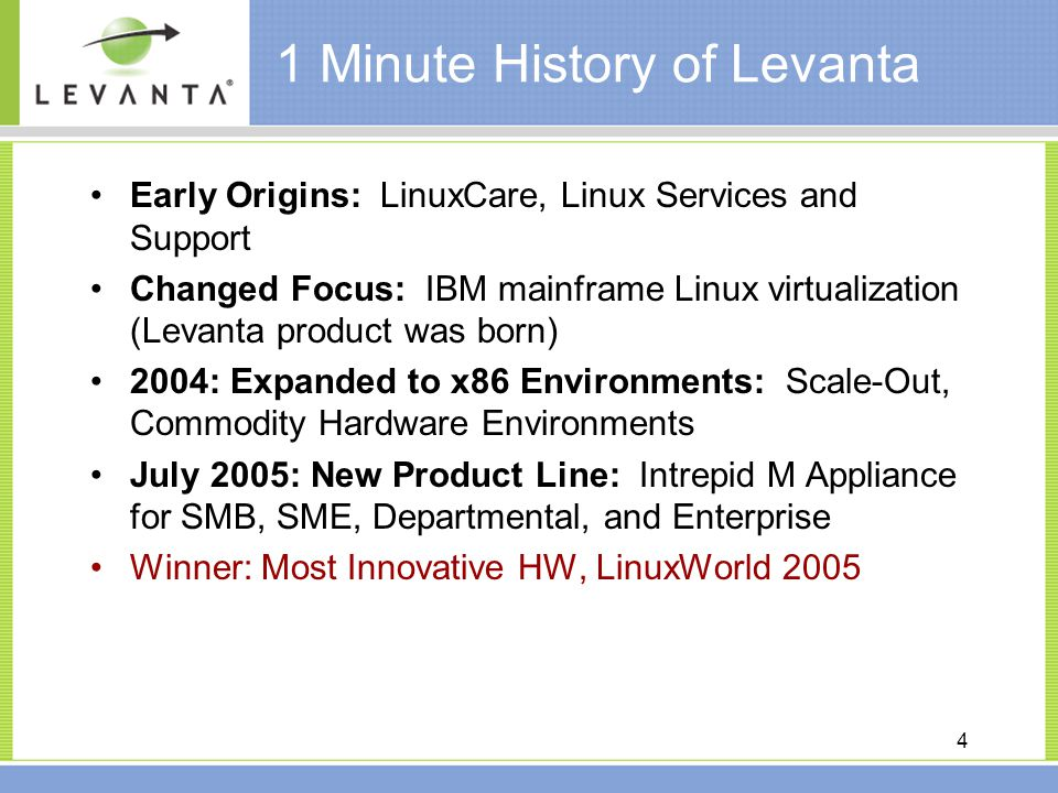 4 1 Minute History of Levanta Early Origins: LinuxCare, Linux Services and Support Changed Focus: IBM mainframe Linux virtualization (Levanta product was born) 2004: Expanded to x86 Environments: Scale-Out, Commodity Hardware Environments July 2005: New Product Line: Intrepid M Appliance for SMB, SME, Departmental, and Enterprise Winner: Most Innovative HW, LinuxWorld 2005