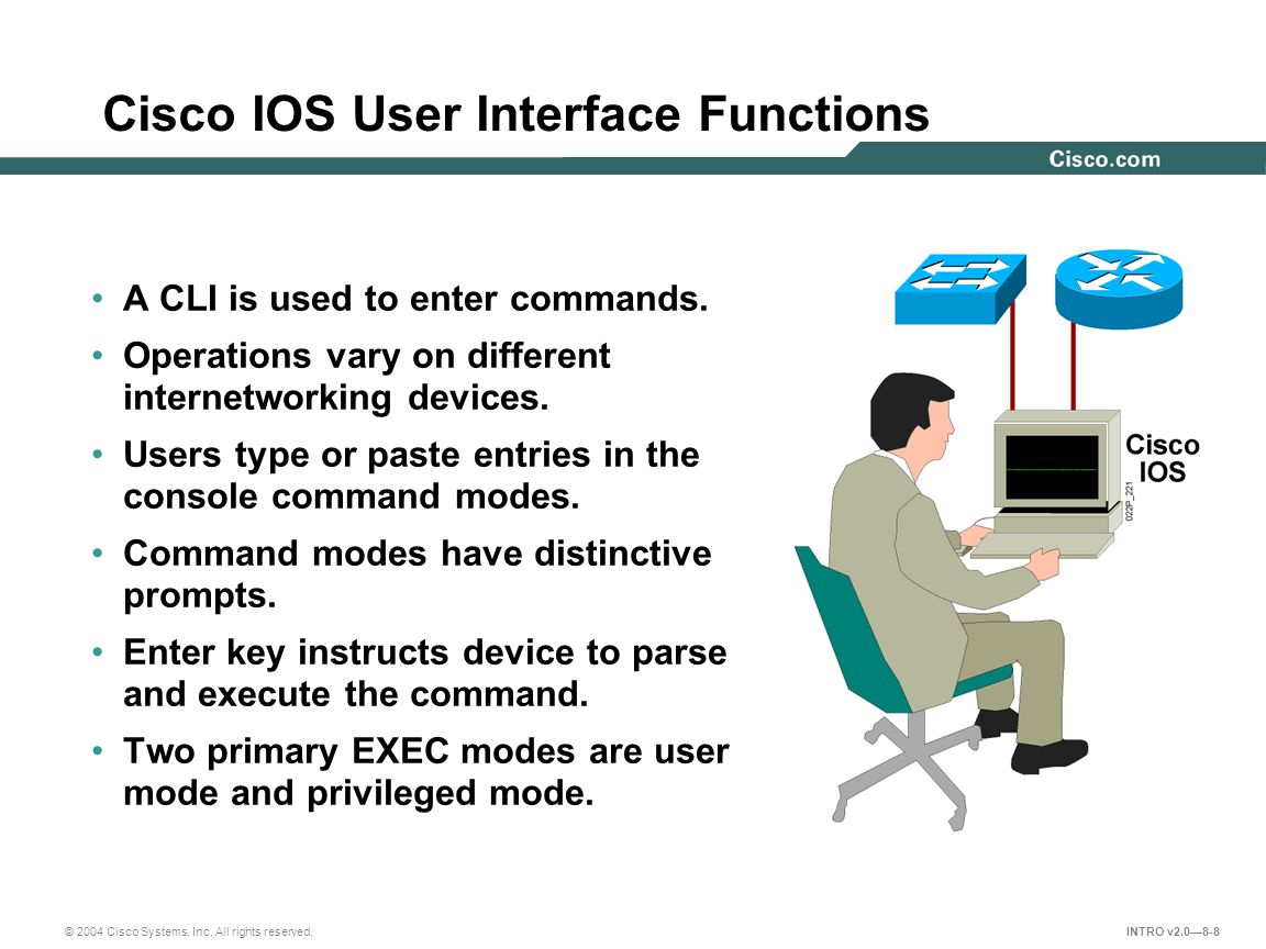 © 2004 Cisco Systems, Inc. All rights reserved. INTRO v2.0—8-8 A CLI is used to enter commands. Operations vary on different internetworking devices.